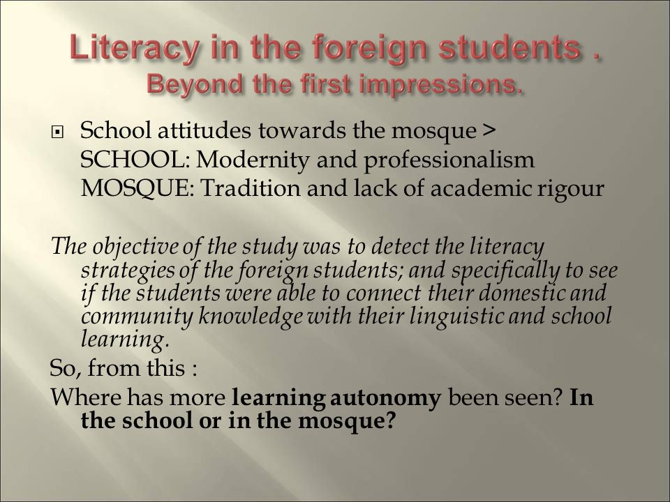 School attitudes towards the mosque > SCHOOL: Modernity and professionalism MOSQUE: Tradition and lack of academic rigour The objective of the study was to detect the literacy strategies of the foreign students; and specifically to see if the students were able to connect their domestic and community knowledge with their linguistic and school learning.