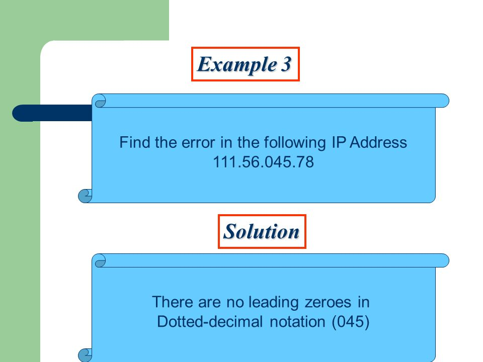 Example 3 Solution Find the error in the following IP Address 111.56.045.78 There are no leading zeroes in Dotted-decimal notation (045)
