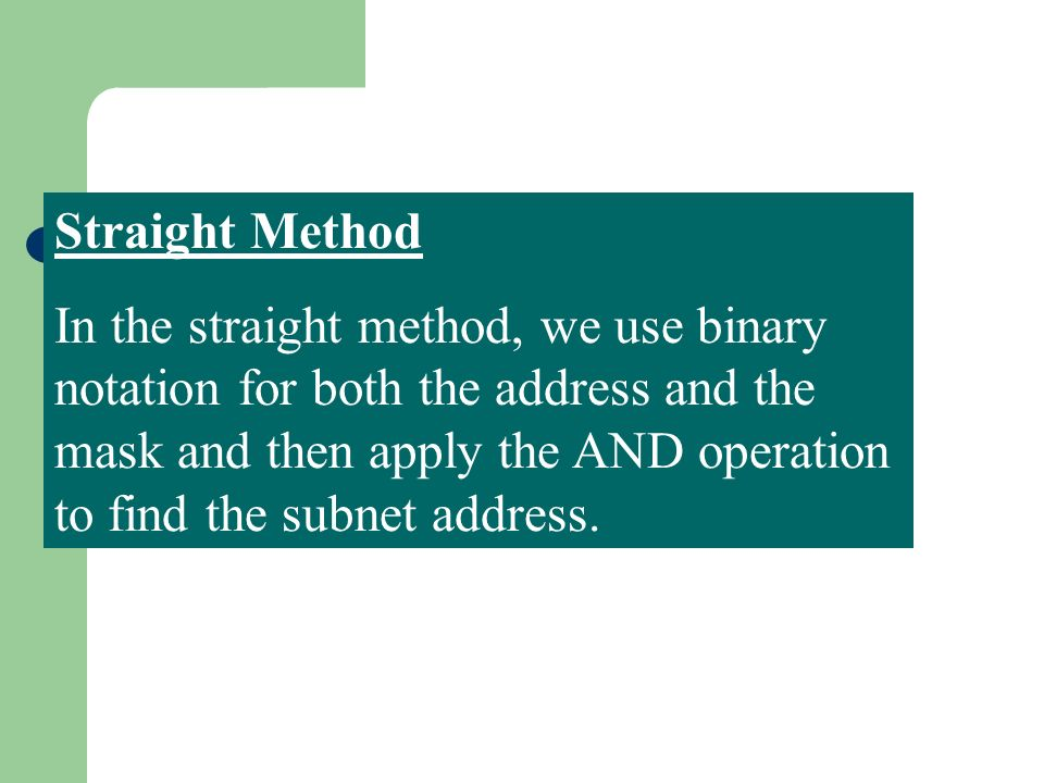 Straight Method In the straight method, we use binary notation for both the address and the mask and then apply the AND operation to find the subnet a