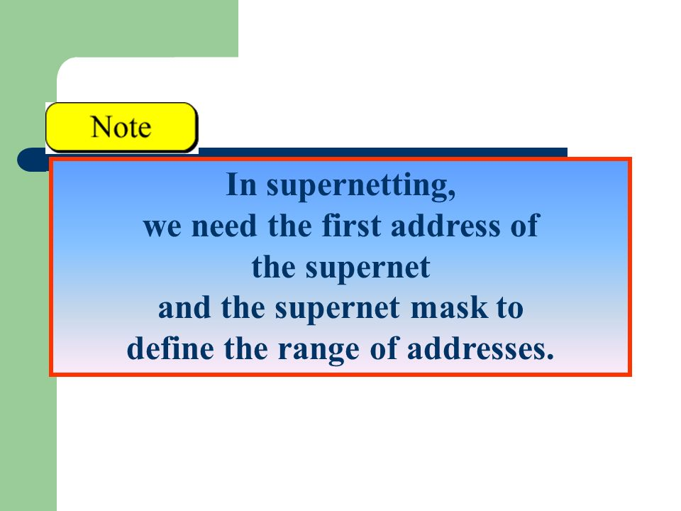 In supernetting, we need the first address of the supernet and the supernet mask to define the range of addresses.