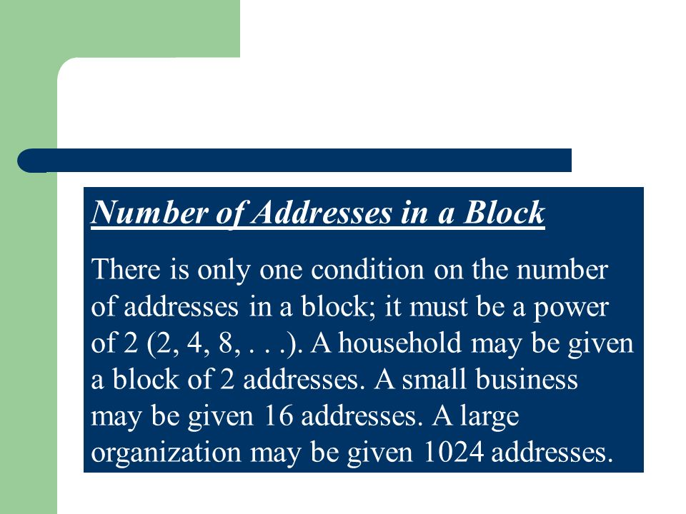 Number of Addresses in a Block There is only one condition on the number of addresses in a block; it must be a power of 2 (2, 4, 8,...).
