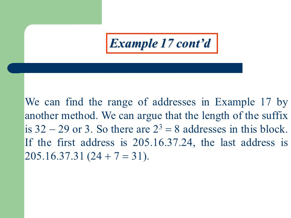Example 17 contd We can find the range of addresses in Example 17 by another method. We can argue that the length of the suffix is 32 29 or 3. So ther
