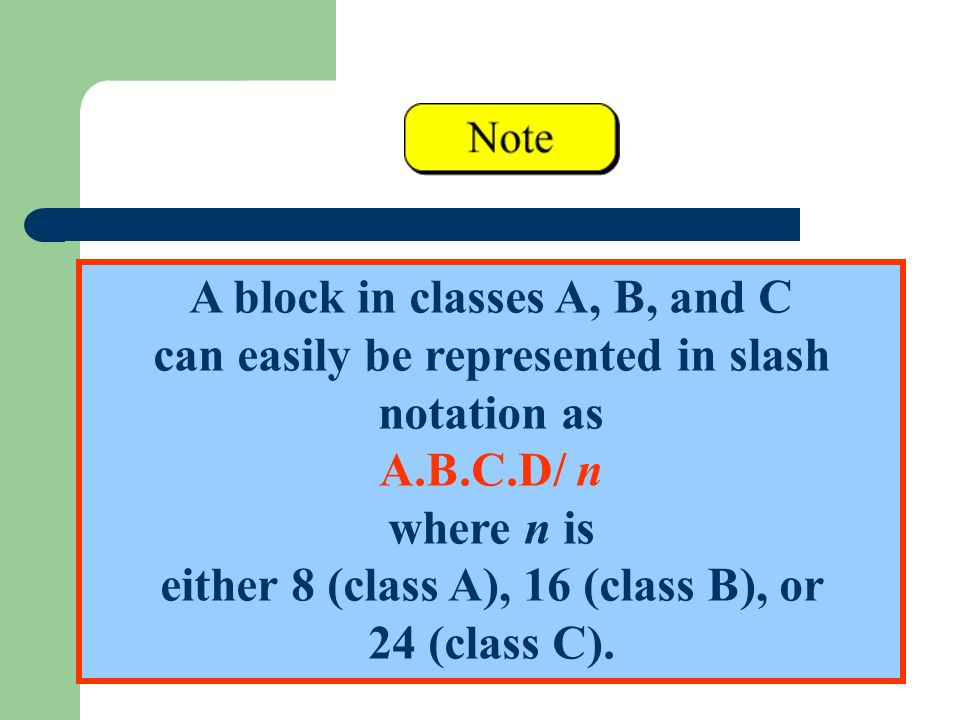 A block in classes A, B, and C can easily be represented in slash notation as A.B.C.D/ n where n is either 8 (class A), 16 (class B), or 24 (class C).