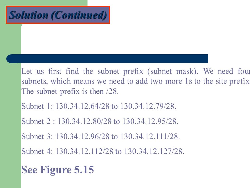 Solution (Continued) Let us first find the subnet prefix (subnet mask). We need four subnets, which means we need to add two more 1s to the site prefi