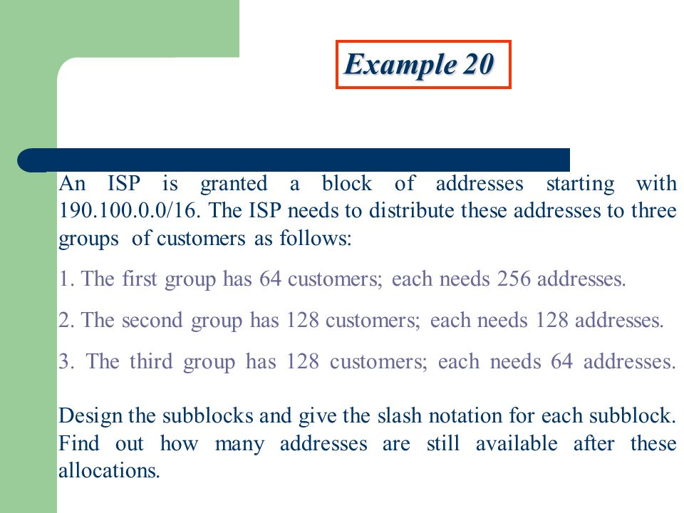 Example 20 An ISP is granted a block of addresses starting with 190.100.0.0/16.