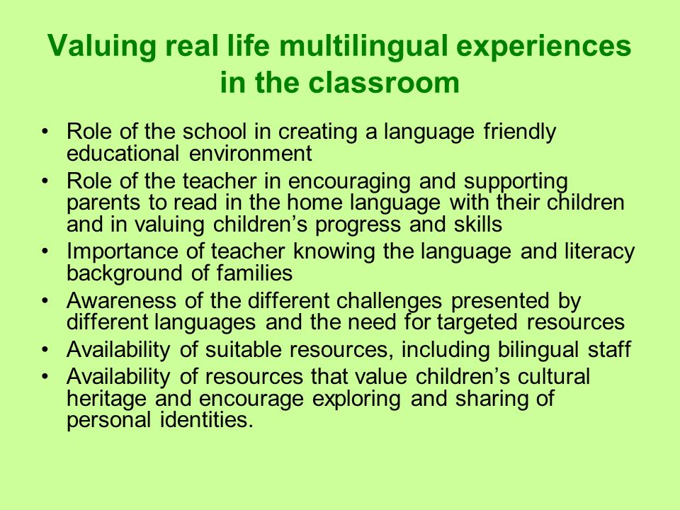 Valuing real life multilingual experiences in the classroom Role of the school in creating a language friendly educational environment Role of the tea