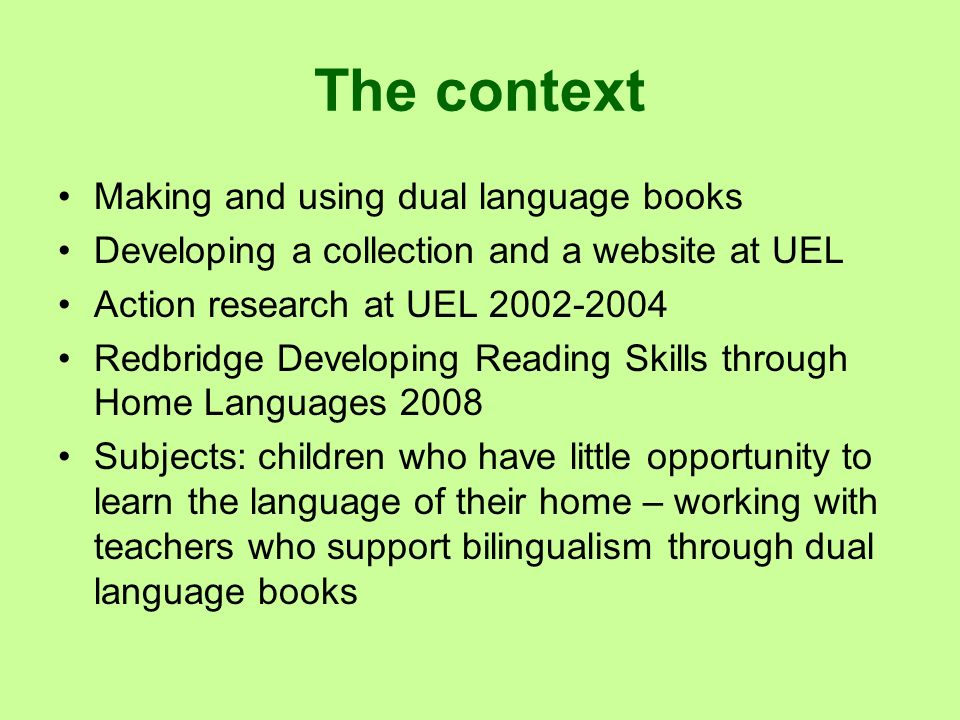 The context Making and using dual language books Developing a collection and a website at UEL Action research at UEL 2002-2004 Redbridge Developing Re