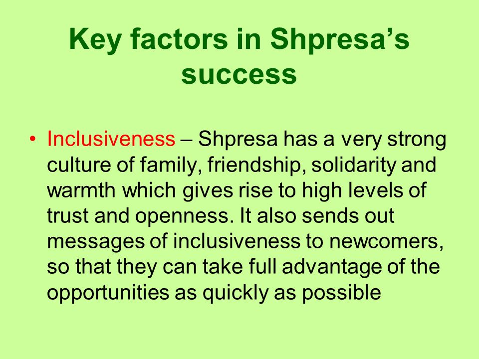 Key factors in Shpresas success Inclusiveness – Shpresa has a very strong culture of family, friendship, solidarity and warmth which gives rise to hig