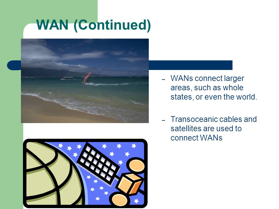 WAN (Continued) – WANs connect larger areas, such as whole states, or even the world. – Transoceanic cables and satellites are used to connect WANs