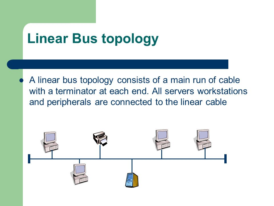 Linear Bus topology A linear bus topology consists of a main run of cable with a terminator at each end. All servers workstations and peripherals are