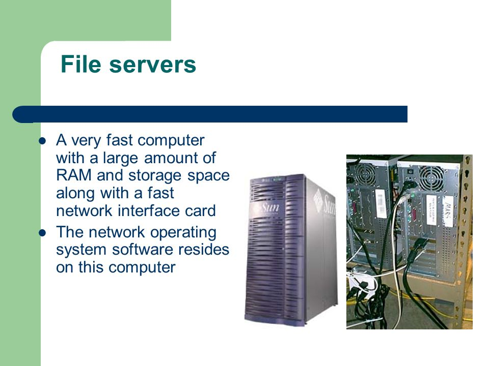 File servers A very fast computer with a large amount of RAM and storage space along with a fast network interface card The network operating system s
