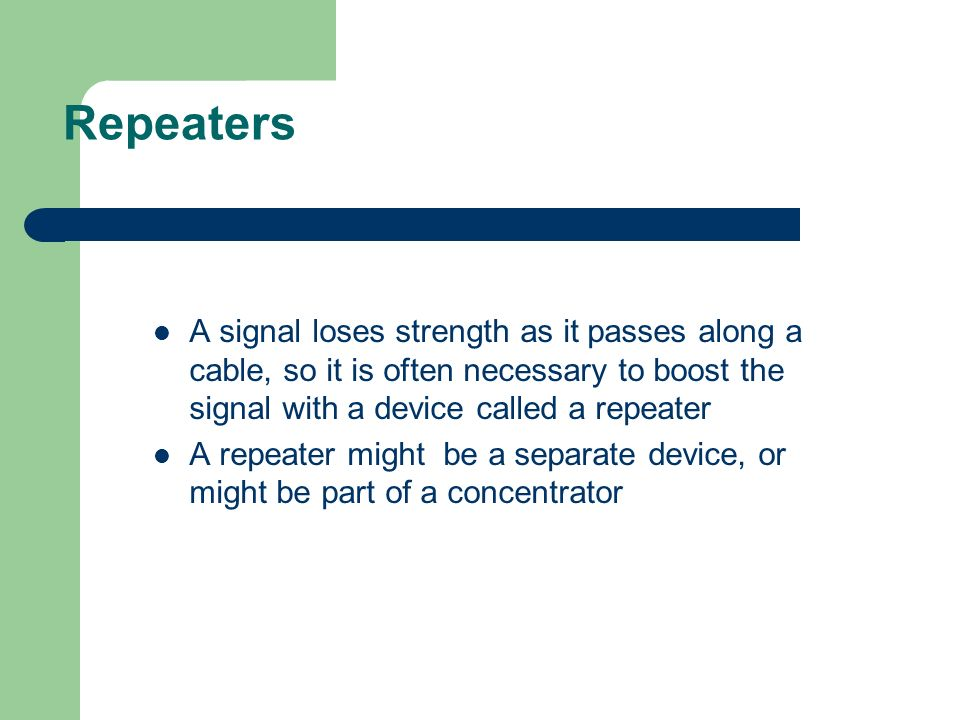 Repeaters A signal loses strength as it passes along a cable, so it is often necessary to boost the signal with a device called a repeater A repeater