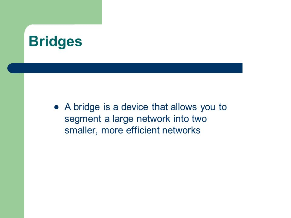 Bridges A bridge is a device that allows you to segment a large network into two smaller, more efficient networks