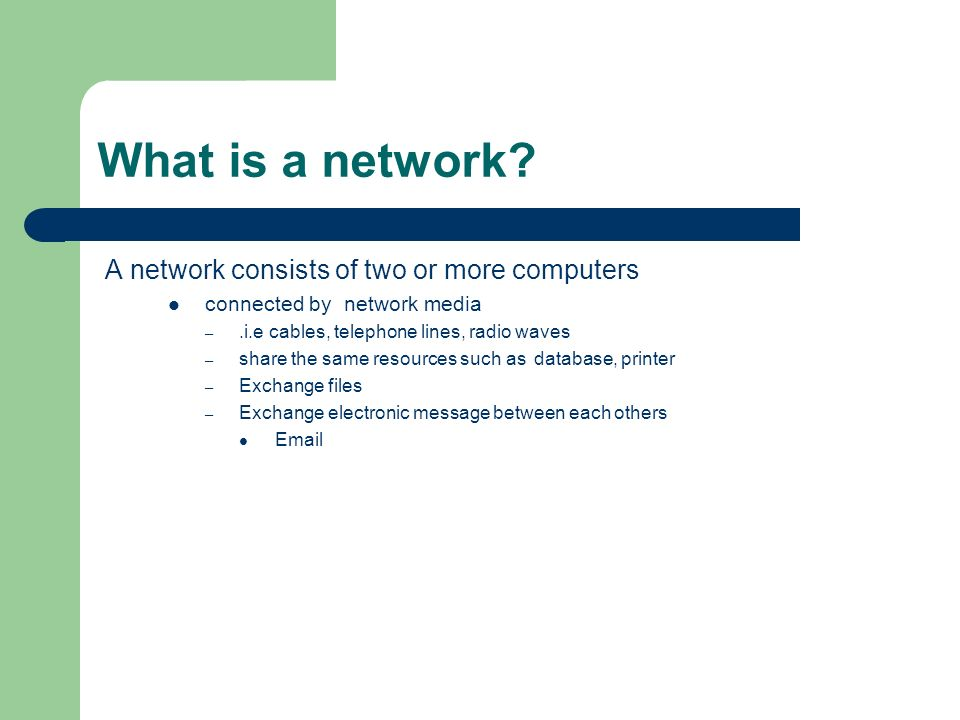 What is a network? A network consists of two or more computers connected by network media –.i.e cables, telephone lines, radio waves – share the same
