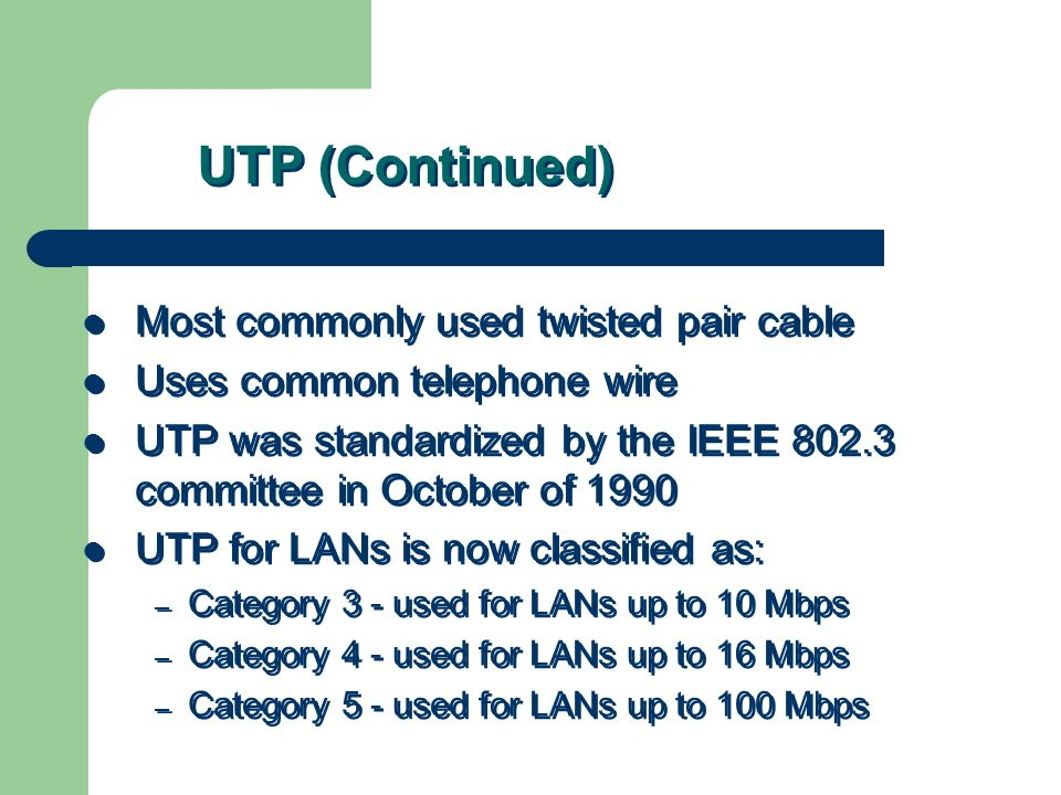 UTP (Continued) Most commonly used twisted pair cable Uses common telephone wire UTP was standardized by the IEEE 802.3 committee in October of 1990 U