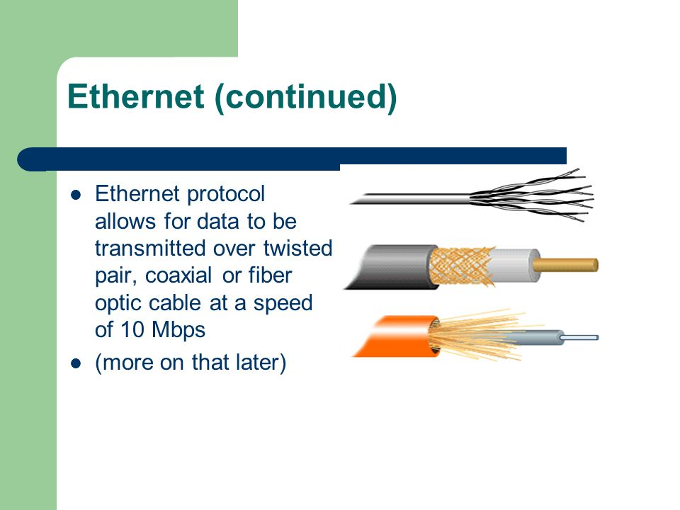 Ethernet (continued) Ethernet protocol allows for data to be transmitted over twisted pair, coaxial or fiber optic cable at a speed of 10 Mbps (more o