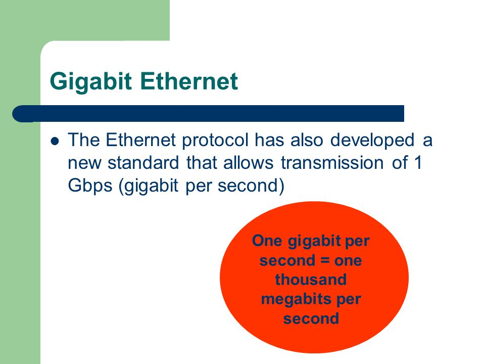 Gigabit Ethernet The Ethernet protocol has also developed a new standard that allows transmission of 1 Gbps (gigabit per second) One gigabit per secon