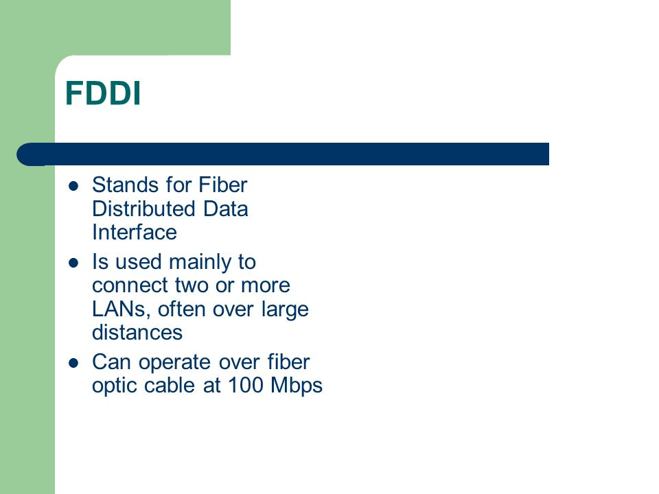 FDDI Stands for Fiber Distributed Data Interface Is used mainly to connect two or more LANs, often over large distances Can operate over fiber optic c