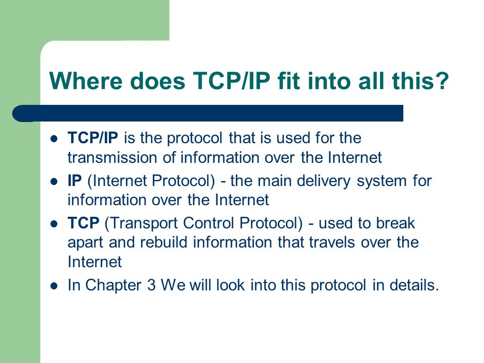 Where does TCP/IP fit into all this? TCP/IP is the protocol that is used for the transmission of information over the Internet IP (Internet Protocol)