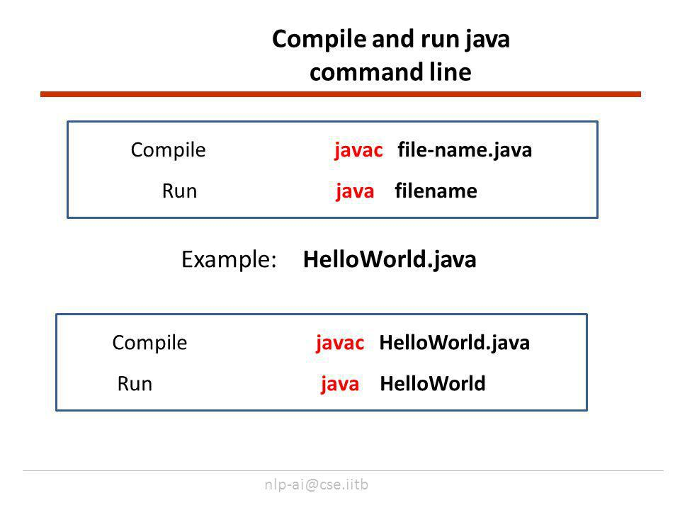 nlp-ai@cse.iitb Compile and run java command line Compile javac file-name.java Run java filename Compile javac HelloWorld.java Runjava HelloWorld Example: HelloWorld.java