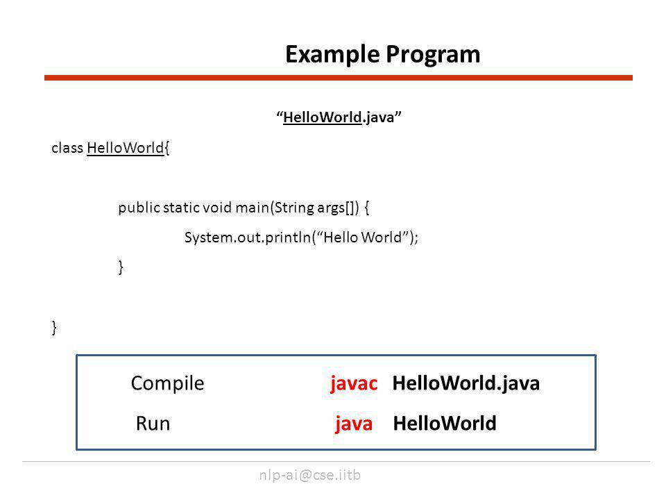 nlp-ai@cse.iitb HelloWorld.java class HelloWorld{ public static void main(String args[]) { System.out.println(Hello World); } Example Program Compile javac HelloWorld.java Runjava HelloWorld