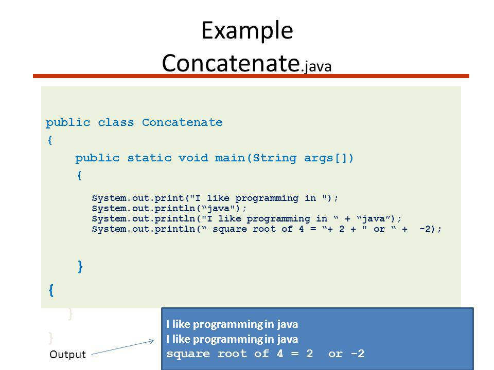 Example Concatenate.java public class Concatenate { public static void main(String args[]) { System.out.print( I like programming in ); System.out.println(java ); System.out.println( I like programming in + java); System.out.println( square root of 4 = + 2 + or + -2); } { } I like programming in java square root of 4 = 2 or -2 Output