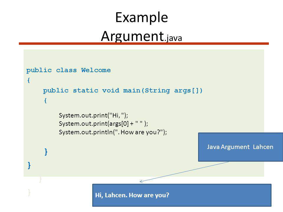 Example Argument.java public class Welcome { public static void main(String args[]) { System.out.print( Hi, ); System.out.print(args[0] + ); System.out.println( .