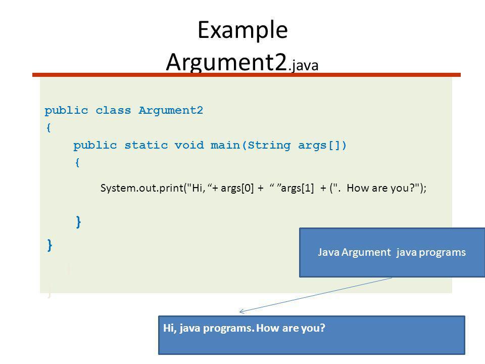 Example Argument2.java public class Argument2 { public static void main(String args[]) { System.out.print( Hi, + args[0] + args[1] + ( .