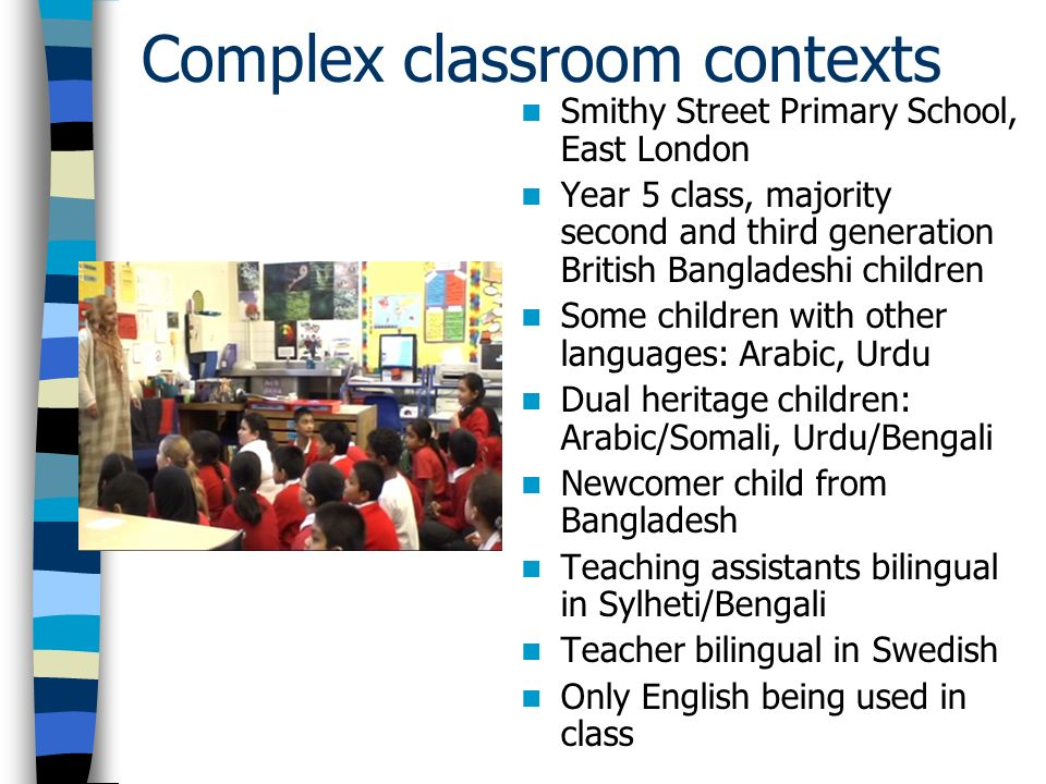 Complex classroom contexts Smithy Street Primary School, East London Year 5 class, majority second and third generation British Bangladeshi children S