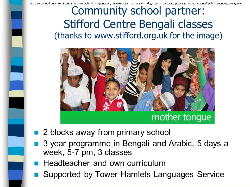 Community school partner: Stifford Centre Bengali classes (thanks to www.stifford.org.uk for the image) 2 blocks away from primary school 3 year progr