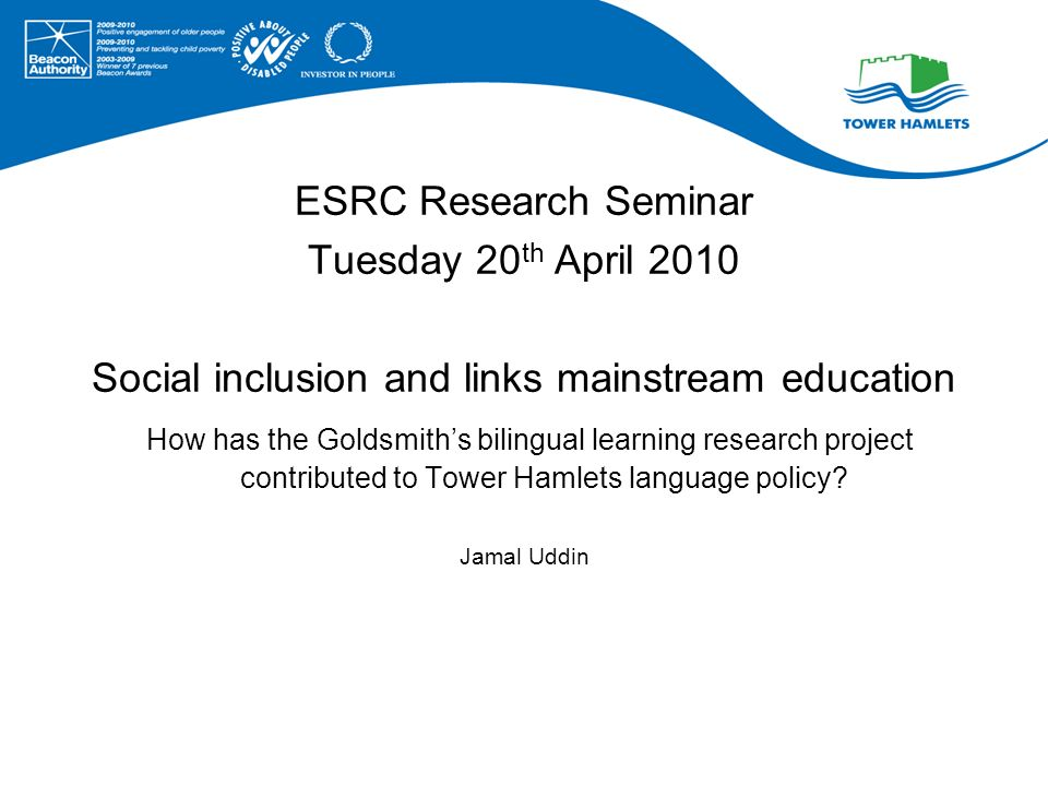 ESRC Research Seminar Tuesday 20 th April 2010 Social inclusion and links mainstream education How has the Goldsmiths bilingual learning research project contributed to Tower Hamlets language policy.