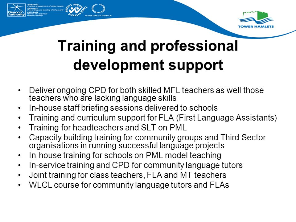 Training and professional development support Deliver ongoing CPD for both skilled MFL teachers as well those teachers who are lacking language skills In-house staff briefing sessions delivered to schools Training and curriculum support for FLA (First Language Assistants) Training for headteachers and SLT on PML Capacity building training for community groups and Third Sector organisations in running successful language projects In-house training for schools on PML model teaching In-service training and CPD for community language tutors Joint training for class teachers, FLA and MT teachers WLCL course for community language tutors and FLAs