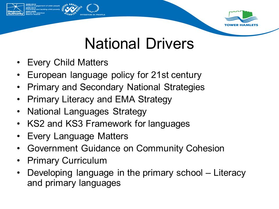 National Drivers Every Child Matters European language policy for 21st century Primary and Secondary National Strategies Primary Literacy and EMA Strategy National Languages Strategy KS2 and KS3 Framework for languages Every Language Matters Government Guidance on Community Cohesion Primary Curriculum Developing language in the primary school – Literacy and primary languages