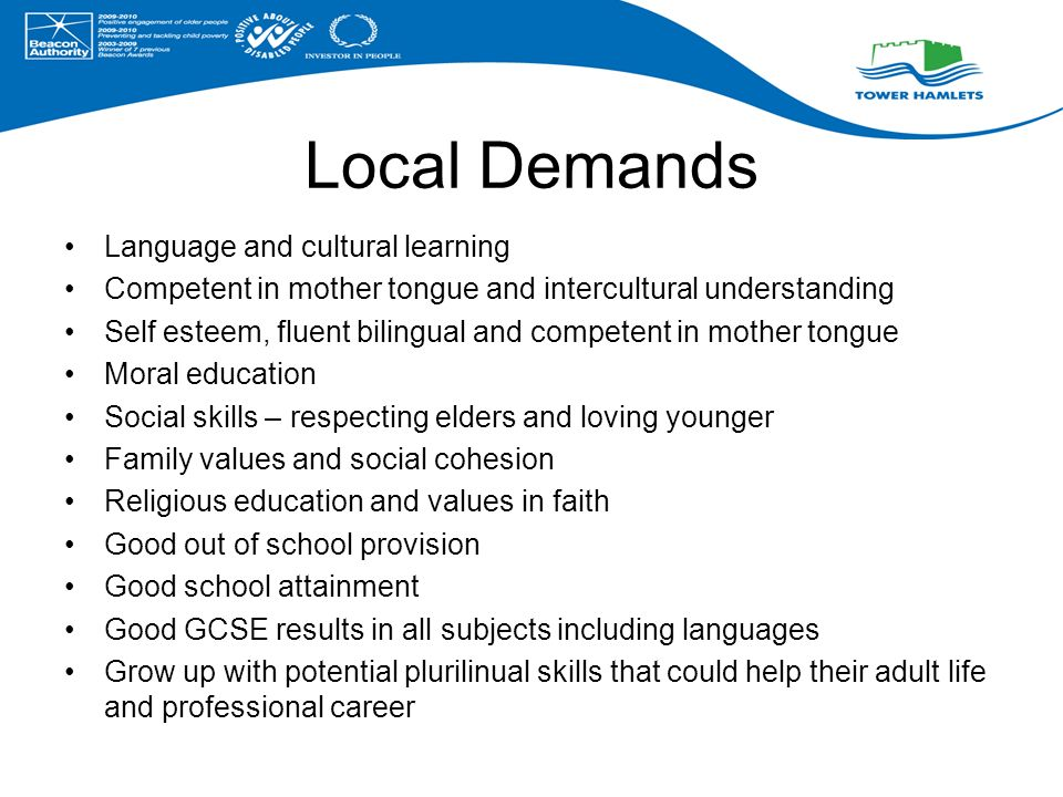 Local Demands Language and cultural learning Competent in mother tongue and intercultural understanding Self esteem, fluent bilingual and competent in mother tongue Moral education Social skills – respecting elders and loving younger Family values and social cohesion Religious education and values in faith Good out of school provision Good school attainment Good GCSE results in all subjects including languages Grow up with potential plurilinual skills that could help their adult life and professional career