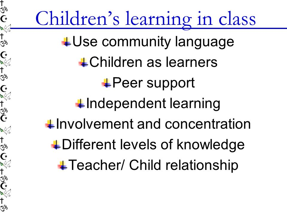 Childrens learning in class Use community language Children as learners Peer support Independent learning Involvement and concentration Different levels of knowledge Teacher/ Child relationship