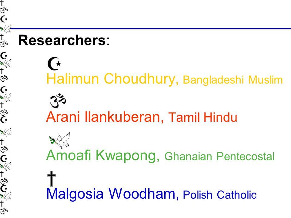 Researchers: Halimun Choudhury, Bangladeshi Muslim Arani Ilankuberan, Tamil Hindu Amoafi Kwapong, Ghanaian Pentecostal Malgosia Woodham, Polish Catholic