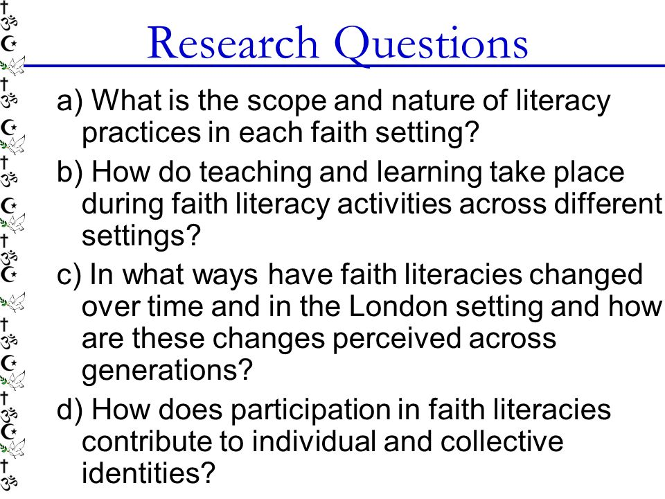 Research Questions a) What is the scope and nature of literacy practices in each faith setting? b) How do teaching and learning take place during fait