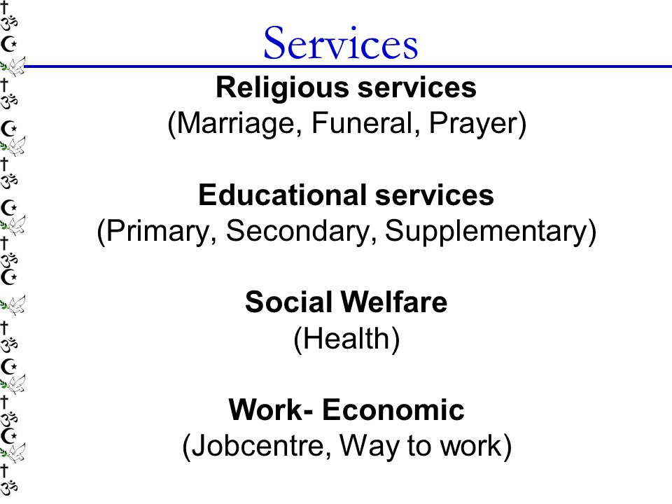 Services Religious services (Marriage, Funeral, Prayer) Educational services (Primary, Secondary, Supplementary) Social Welfare (Health) Work- Economic (Jobcentre, Way to work)