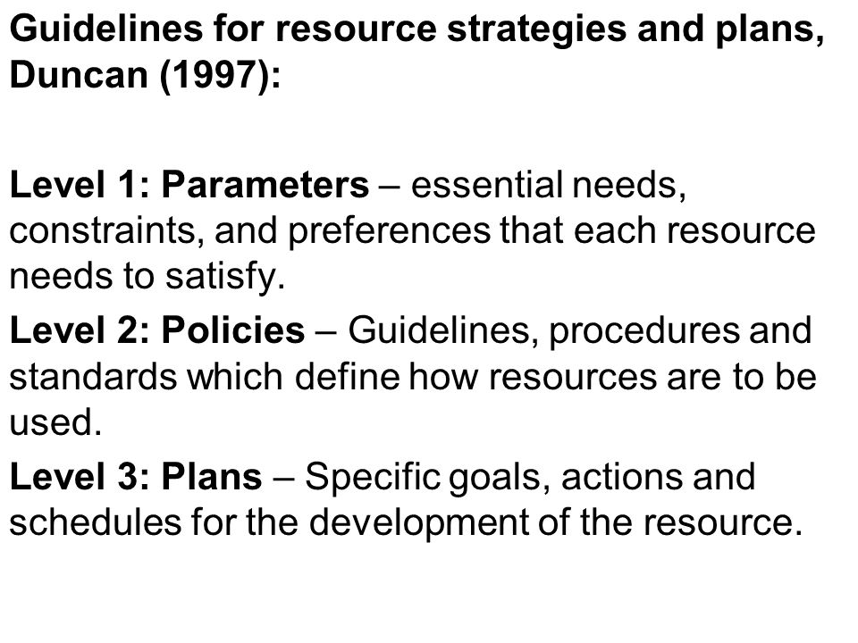 Guidelines for resource strategies and plans, Duncan (1997): Level 1: Parameters – essential needs, constraints, and preferences that each resource ne