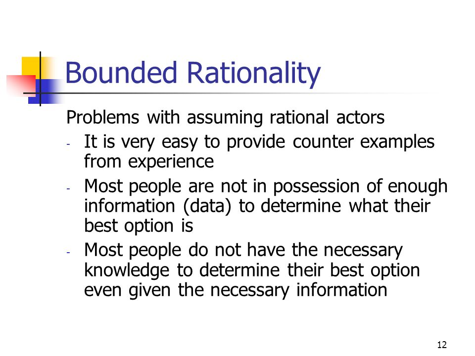 11 Rationality When modelling peoples behaviour economists and management scientists usually assume that people are rational which means that: - They always choose their best option the one that maximises their payoff - Which means they have the knowledge and ability to determine what their best option is!