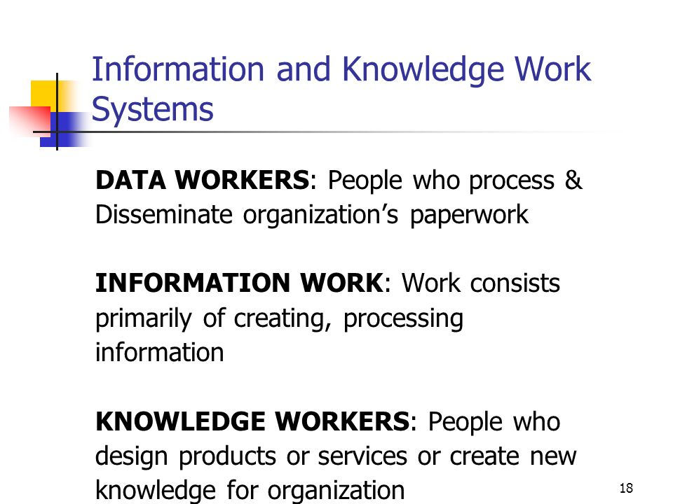 17 Knowledge Management Systems, (KMS) KMS – are sophisticated decision support systems KMS – Support Decision Support Systems KMS – Are systems for managing the knowledge processes of an organisation