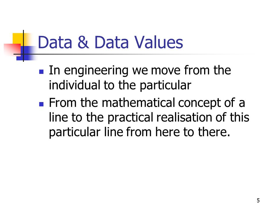 4 Data & Data Values Data – that which is given In problem solving (decision making) What is known or assumed to be true Typically a member or members of one or more collection or sets of objects E.g.
