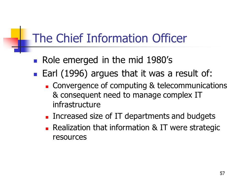 56 Comparison of Roles CIOCTOCKO Manage internal information, IT & administrative resources Monitor, evaluate & select new technologies Transforming intellectual capital into business value Develop IT strategy & link it to business Provide technical vision to complement the business vision Identify knowledge requirements & strategies for increasing knowledge Ensure operational efficiency of systems Determine what technologies will generate best ROI Design & implement knowledge infrastructure Educate business in the use of IT Translate ideas into a form that laypeople understand Create collaborative work environment