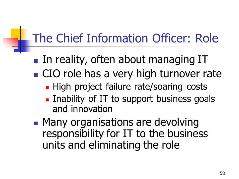 57 The Chief Information Officer Role emerged in the mid 1980s Earl (1996) argues that it was a result of: Convergence of computing & telecommunications & consequent need to manage complex IT infrastructure Increased size of IT departments and budgets Realization that information & IT were strategic resources