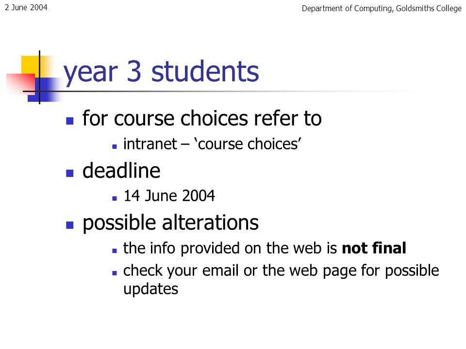 Department of Computing, Goldsmiths College 2 June 2004 year 3 students for course choices refer to intranet – course choices deadline 14 June 2004 possible alterations the info provided on the web is not final check your email or the web page for possible updates