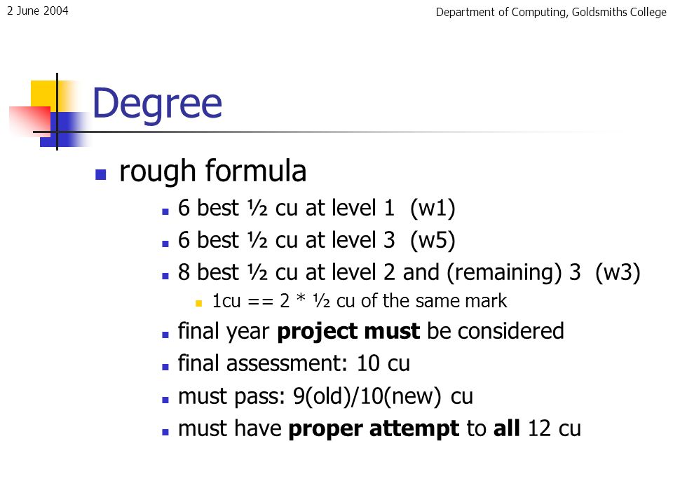 Department of Computing, Goldsmiths College 2 June 2004 Degree rough formula 6 best ½ cu at level 1 (w1) 6 best ½ cu at level 3 (w5) 8 best ½ cu at level 2 and (remaining) 3 (w3) 1cu == 2 * ½ cu of the same mark final year project must be considered final assessment: 10 cu must pass: 9(old)/10(new) cu must have proper attempt to all 12 cu