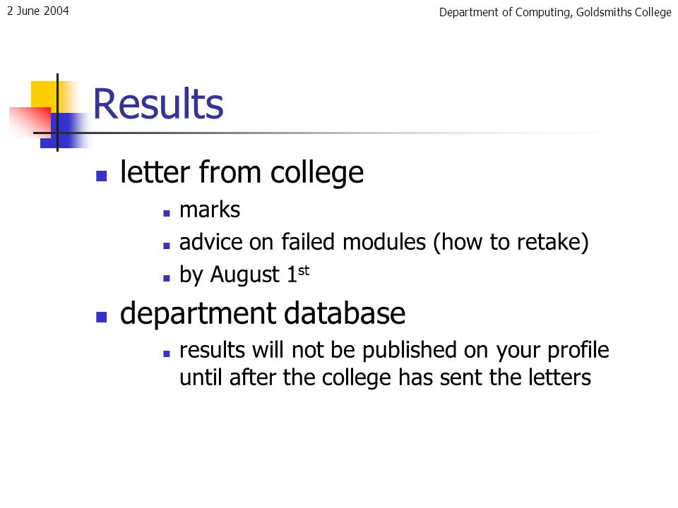 Department of Computing, Goldsmiths College 2 June 2004 Results letter from college marks advice on failed modules (how to retake) by August 1 st department database results will not be published on your profile until after the college has sent the letters