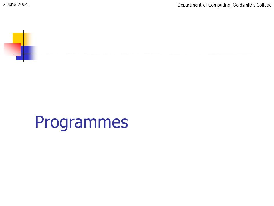Department of Computing, Goldsmiths College 2 June 2004 Programmes