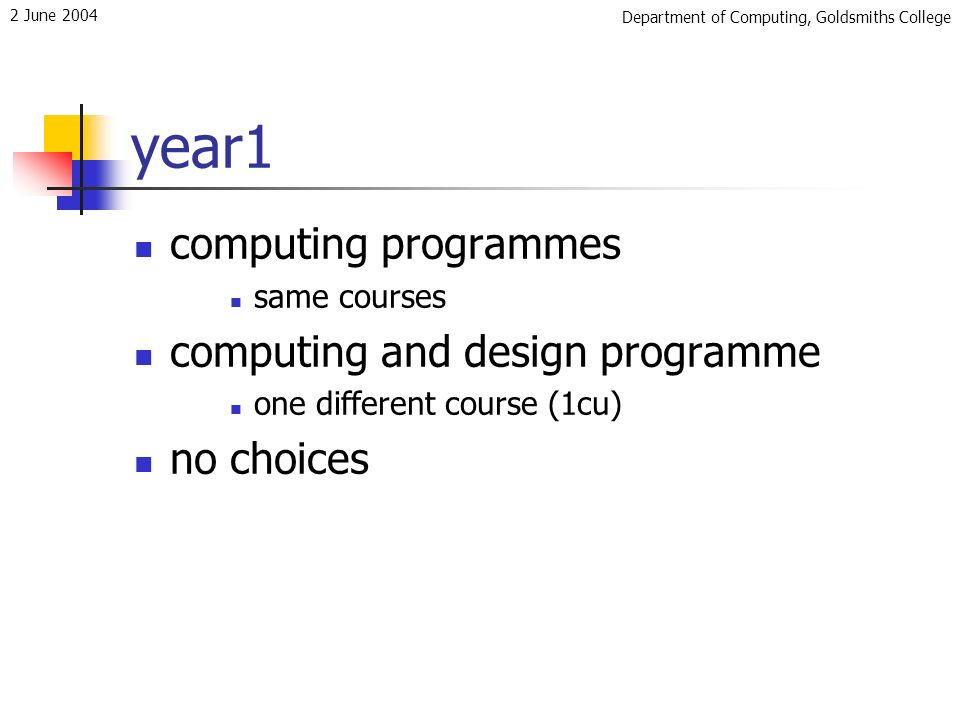 Department of Computing, Goldsmiths College 2 June 2004 year1 computing programmes same courses computing and design programme one different course (1cu) no choices