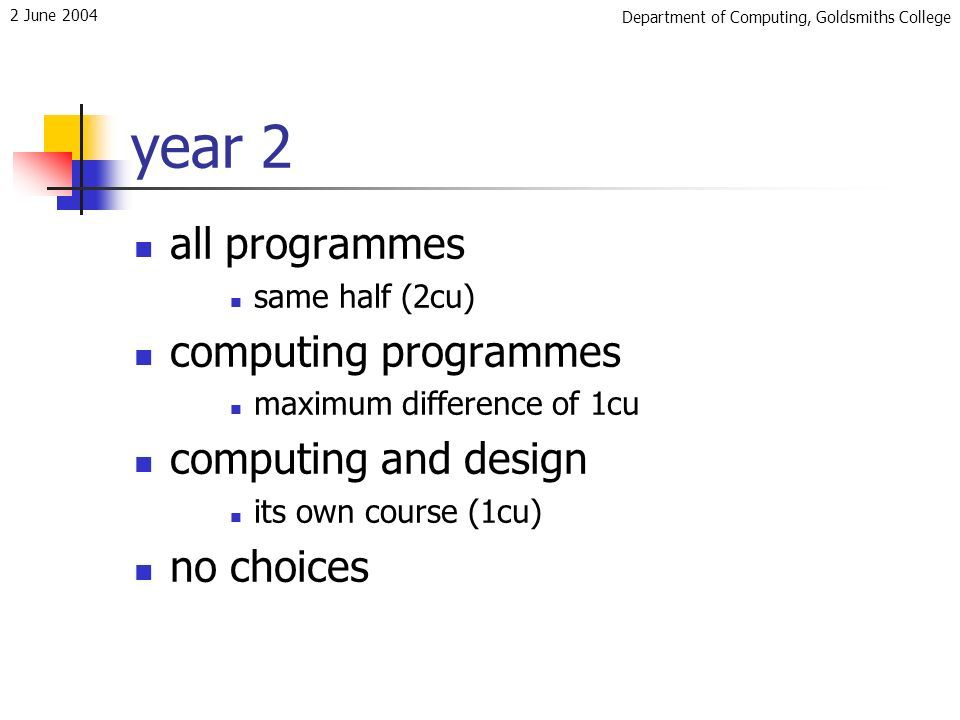 Department of Computing, Goldsmiths College 2 June 2004 year 2 all programmes same half (2cu) computing programmes maximum difference of 1cu computing and design its own course (1cu) no choices